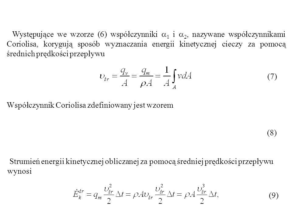 Występujące we wzorze (6) współczynniki 1 i 2, nazywane współczynnikami Coriolisa, korygują sposób wyznaczania energii kinetycznej cieczy za pomocą średnich prędkości przepływu (7)(7) Współczynnik Coriolisa zdefiniowany jest wzorem (8)(8) (9)(9) Strumień energii kinetycznej obliczanej za pomocą średniej prędkości przepływu wynosi
