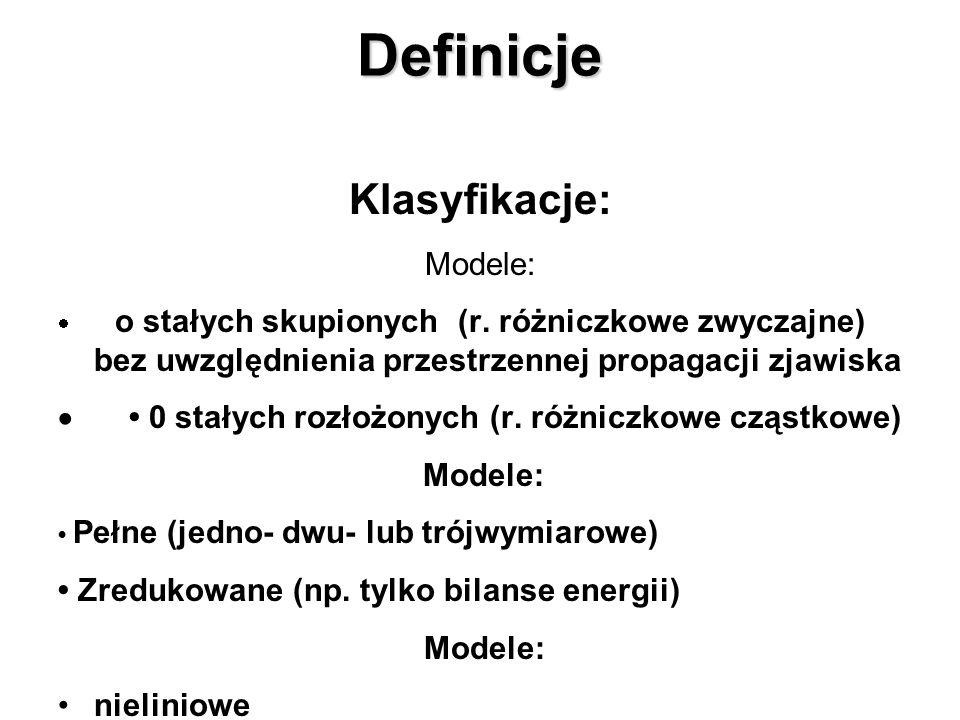 Definicje Klasyfikacje: Modele: o stałych skupionych (r. różniczkowe zwyczajne) bez uwzględnienia przestrzennej propagacji zjawiska 0 stałych rozłożon
