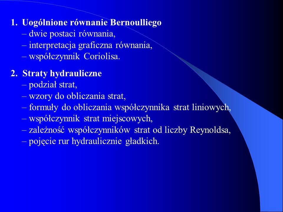 1.Uogólnione równanie Bernoulliego – dwie postaci równania, – interpretacja graficzna równania, – współczynnik Coriolisa. 2. Straty hydrauliczne – pod