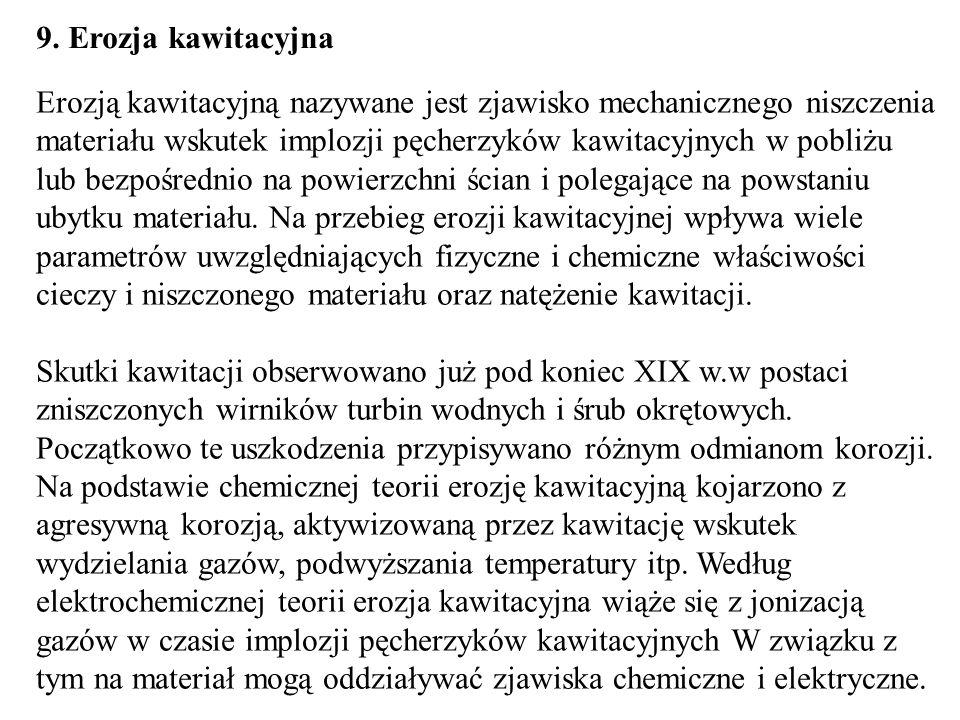 9. Erozja kawitacyjna Erozją kawitacyjną nazywane jest zjawisko mechanicznego niszczenia materiału wskutek implozji pęcherzyków kawitacyjnych w pobliż