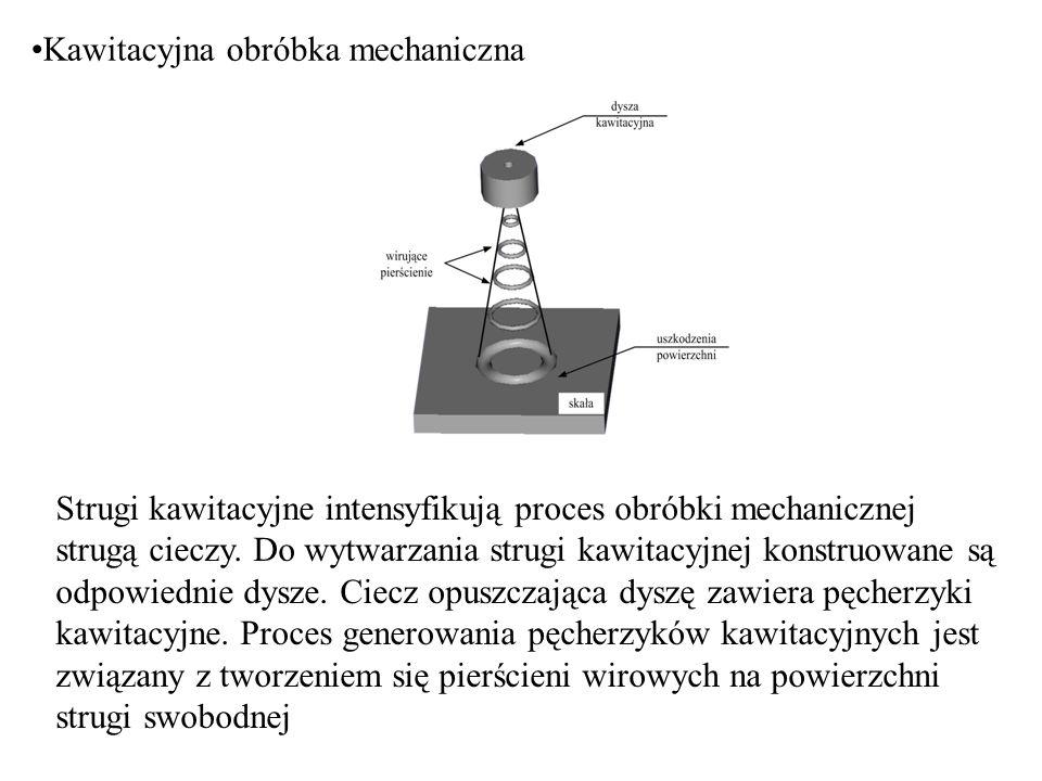 Kawitacyjna obróbka mechaniczna Strugi kawitacyjne intensyfikują proces obróbki mechanicznej strugą cieczy. Do wytwarzania strugi kawitacyjnej konstru