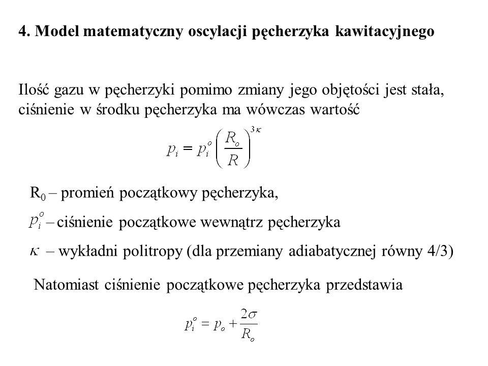 4. Model matematyczny oscylacji pęcherzyka kawitacyjnego Ilość gazu w pęcherzyki pomimo zmiany jego objętości jest stała, ciśnienie w środku pęcherzyk