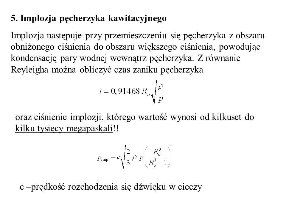 5. Implozja pęcherzyka kawitacyjnego Implozja następuje przy przemieszczeniu się pęcherzyka z obszaru obniżonego ciśnienia do obszaru większego ciśnie