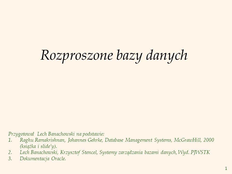 1 Rozproszone bazy danych Przygotował Lech Banachowski na podstawie: 1.Raghu Ramakrishnan, Johannes Gehrke, Database Management Systems, McGrawHill, 2