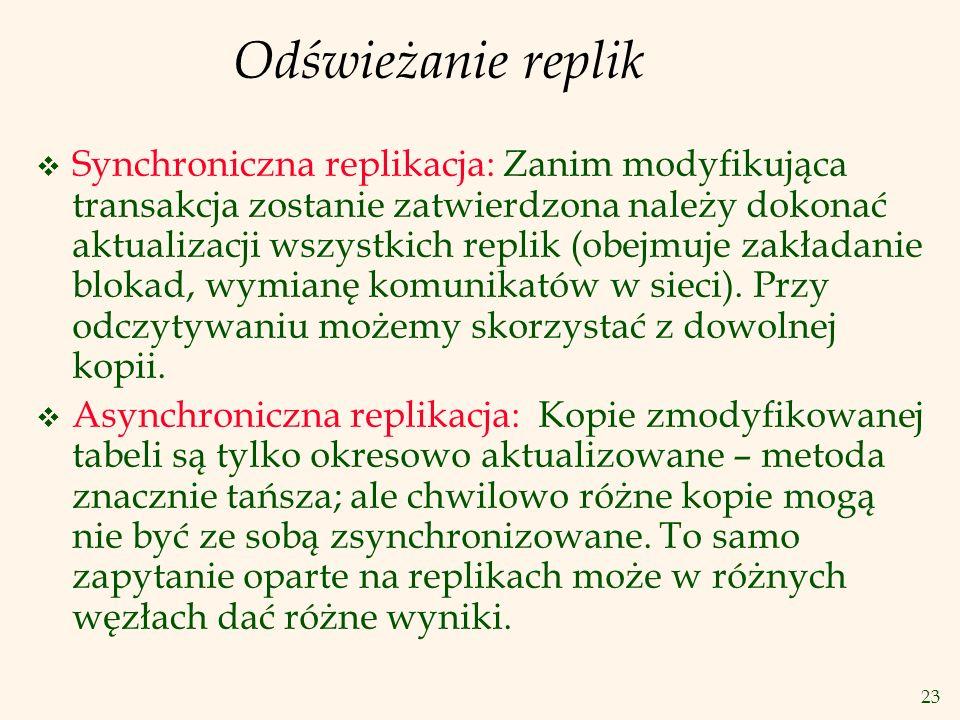 23 Odświeżanie replik v Synchroniczna replikacja: Zanim modyfikująca transakcja zostanie zatwierdzona należy dokonać aktualizacji wszystkich replik (o