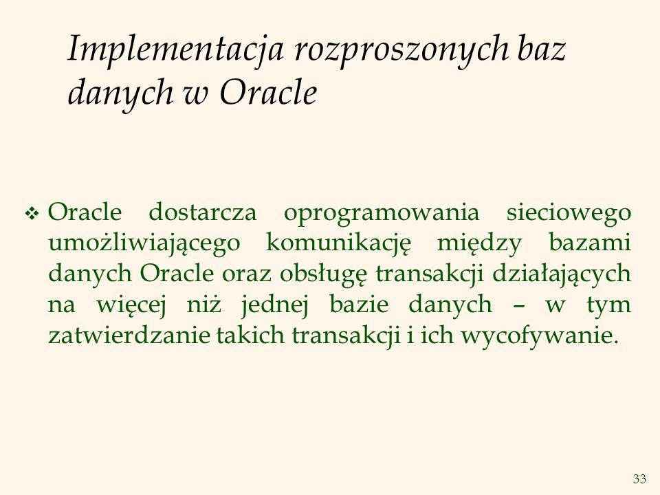 33 Implementacja rozproszonych baz danych w Oracle v Oracle dostarcza oprogramowania sieciowego umożliwiającego komunikację między bazami danych Oracl