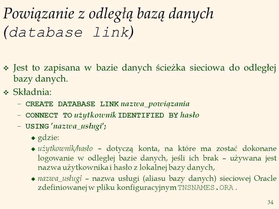 34 Powiązanie z odległą bazą danych ( database link ) v Jest to zapisana w bazie danych ścieżka sieciowa do odległej bazy danych. v Składnia: – CREATE
