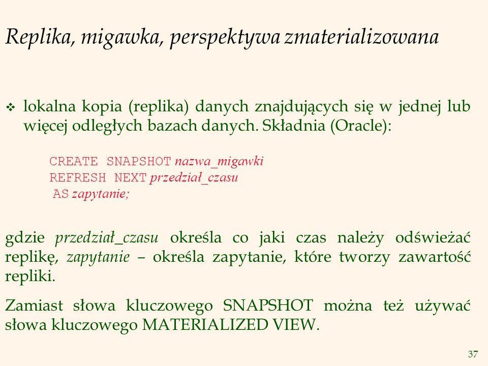 37 Replika, migawka, perspektywa zmaterializowana v lokalna kopia (replika) danych znajdujących się w jednej lub więcej odległych bazach danych. Skład