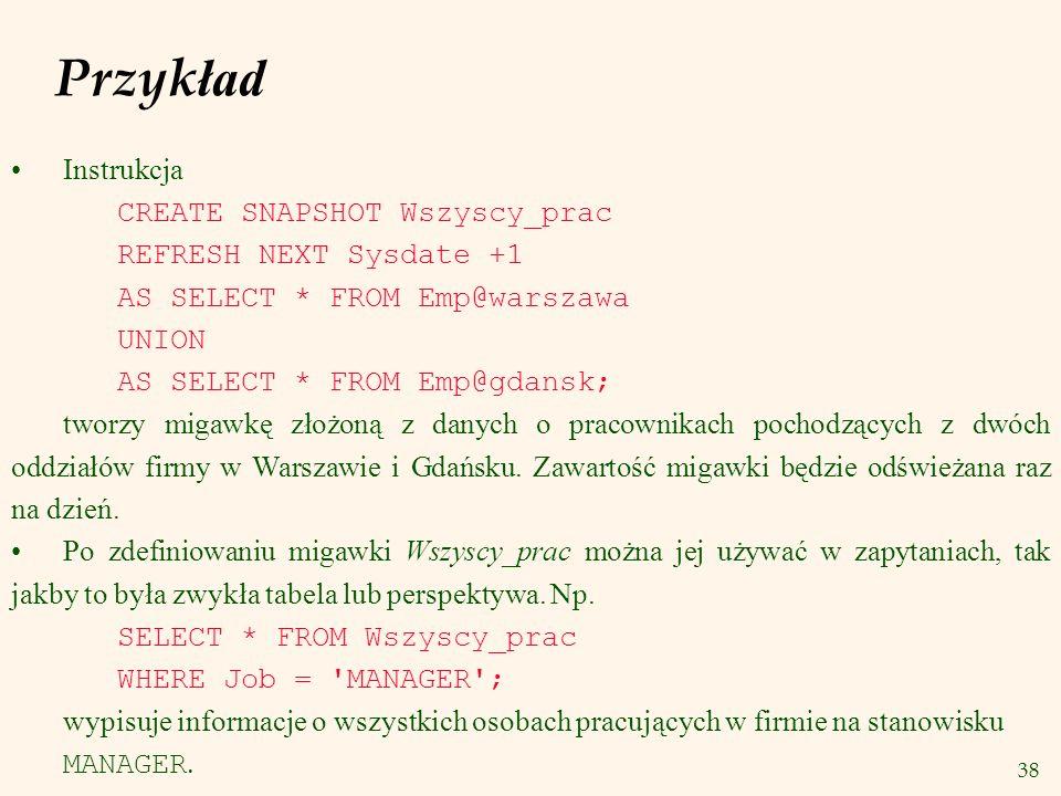 38 Instrukcja CREATE SNAPSHOT Wszyscy_prac REFRESH NEXT Sysdate +1 AS SELECT * FROM Emp@warszawa UNION AS SELECT * FROM Emp@gdansk; tworzy migawkę zło