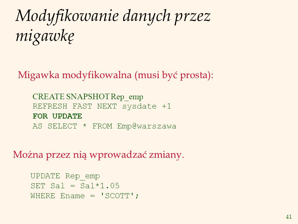 41 Modyfikowanie danych przez migawkę CREATE SNAPSHOT Rep_emp REFRESH FAST NEXT sysdate +1 FOR UPDATE AS SELECT * FROM Emp@warszawa UPDATE Rep_emp SET