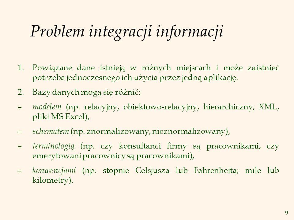 9 Problem integracji informacji 1.Powiązane dane istnieją w różnych miejscach i może zaistnieć potrzeba jednoczesnego ich użycia przez jedną aplikację