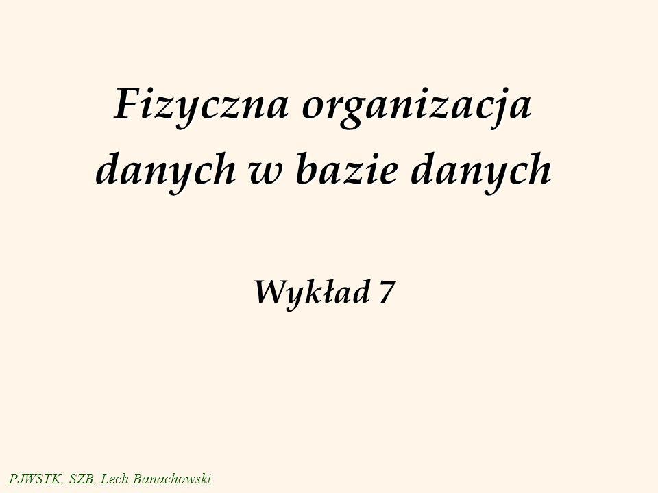 Fizyczna organizacja danych w bazie danych Fizyczna organizacja danych w bazie danych Wykład 7 PJWSTK, SZB, Lech Banachowski