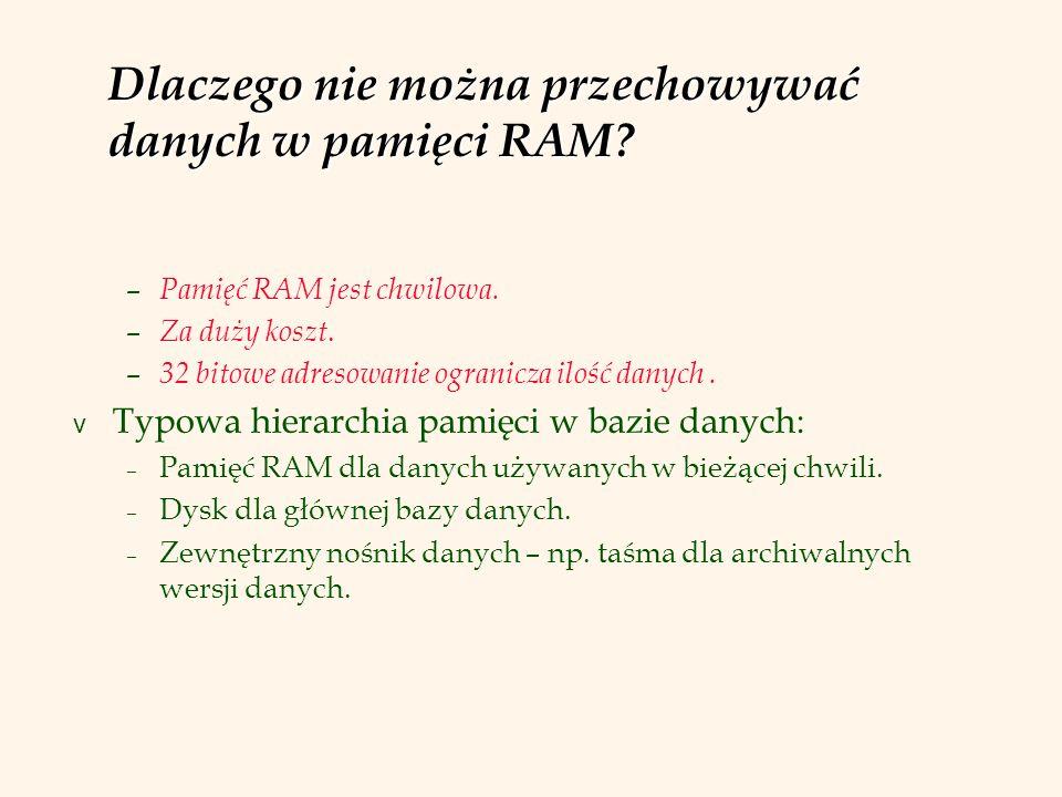 Dlaczego nie można przechowywać danych w pamięci RAM? – Pamięć RAM jest chwilowa. – Za duży koszt. – 32 bitowe adresowanie ogranicza ilość danych. v T