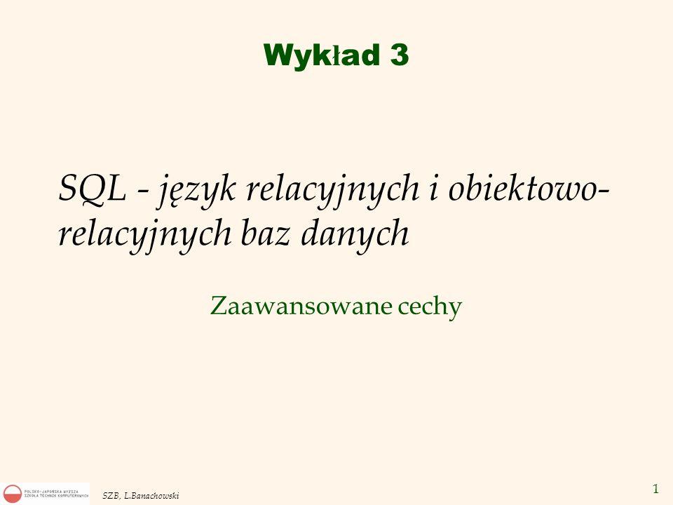 1 SZB, L.Banachowski SQL - język relacyjnych i obiektowo- relacyjnych baz danych Zaawansowane cechy Wyk ł ad 3