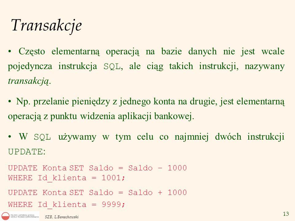 13 SZB, L.Banachowski Transakcje Często elementarną operacją na bazie danych nie jest wcale pojedyncza instrukcja SQL, ale ciąg takich instrukcji, naz
