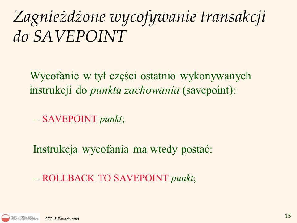 15 SZB, L.Banachowski Zagnieżdżone wycofywanie transakcji do SAVEPOINT Wycofanie w tył części ostatnio wykonywanych instrukcji do punktu zachowania (s