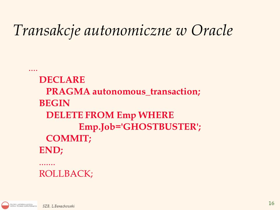 16 SZB, L.Banachowski Transakcje autonomiczne w Oracle.... DECLARE PRAGMA autonomous_transaction; BEGIN DELETE FROM Emp WHERE Emp.Job='GHOSTBUSTER'; C