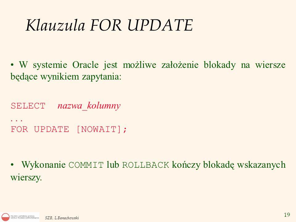 19 SZB, L.Banachowski Klauzula FOR UPDATE W systemie Oracle jest możliwe założenie blokady na wiersze będące wynikiem zapytania: SELECT nazwa_kolumny.