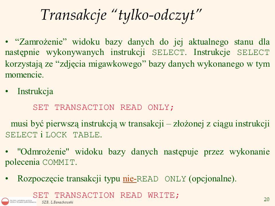 20 SZB, L.Banachowski Transakcje tylko-odczyt Zamrożenie widoku bazy danych do jej aktualnego stanu dla następnie wykonywanych instrukcji SELECT. Inst