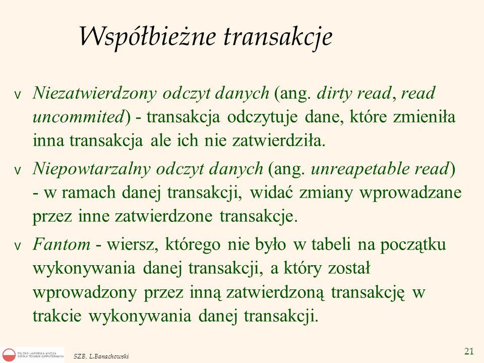 21 SZB, L.Banachowski Współbieżne transakcje v Niezatwierdzony odczyt danych (ang. dirty read, read uncommited) - transakcja odczytuje dane, które zmi