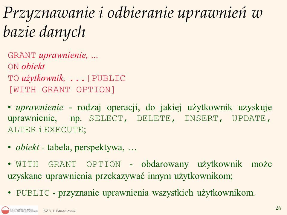 26 SZB, L.Banachowski Przyznawanie i odbieranie uprawnień w bazie danych GRANT uprawnienie,... ON obiekt TO użytkownik,...|PUBLIC [WITH GRANT OPTION]