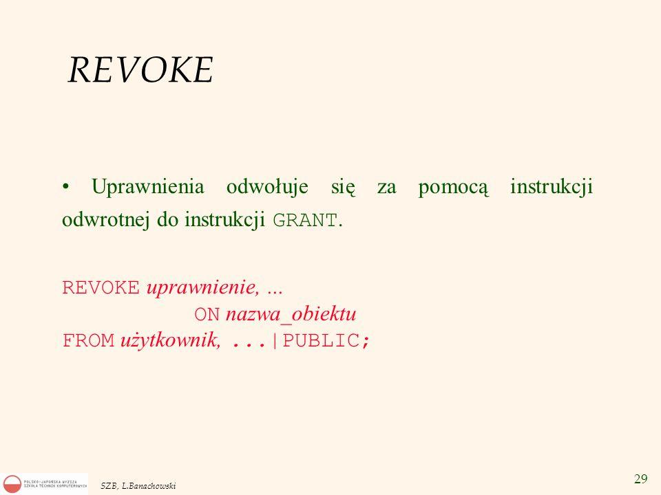 29 SZB, L.Banachowski REVOKE Uprawnienia odwołuje się za pomocą instrukcji odwrotnej do instrukcji GRANT. REVOKE uprawnienie,... ON nazwa_obiektu FROM