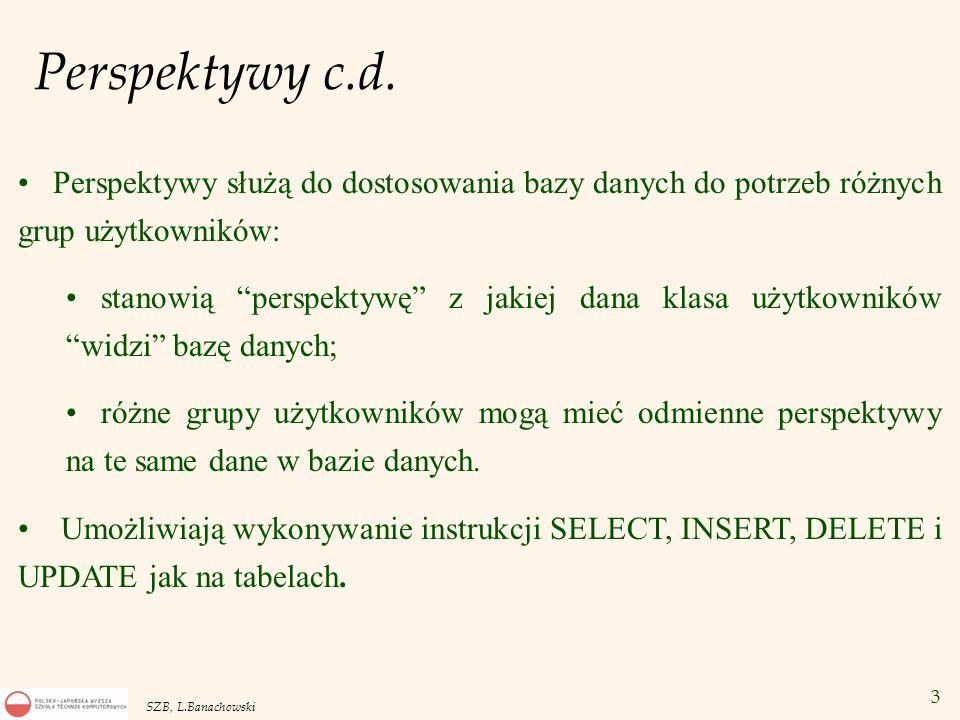 3 SZB, L.Banachowski Perspektywy c.d. Perspektywy służą do dostosowania bazy danych do potrzeb różnych grup użytkowników: stanowią perspektywę z jakie
