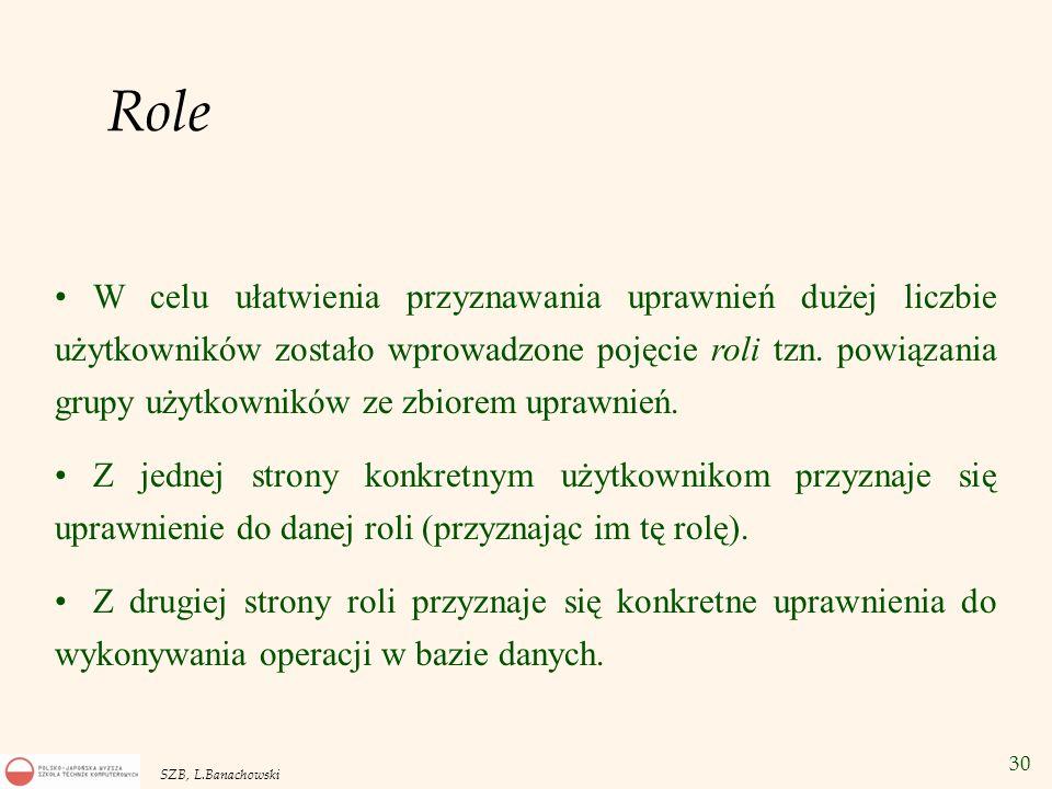 30 SZB, L.Banachowski Role W celu ułatwienia przyznawania uprawnień dużej liczbie użytkowników zostało wprowadzone pojęcie roli tzn. powiązania grupy
