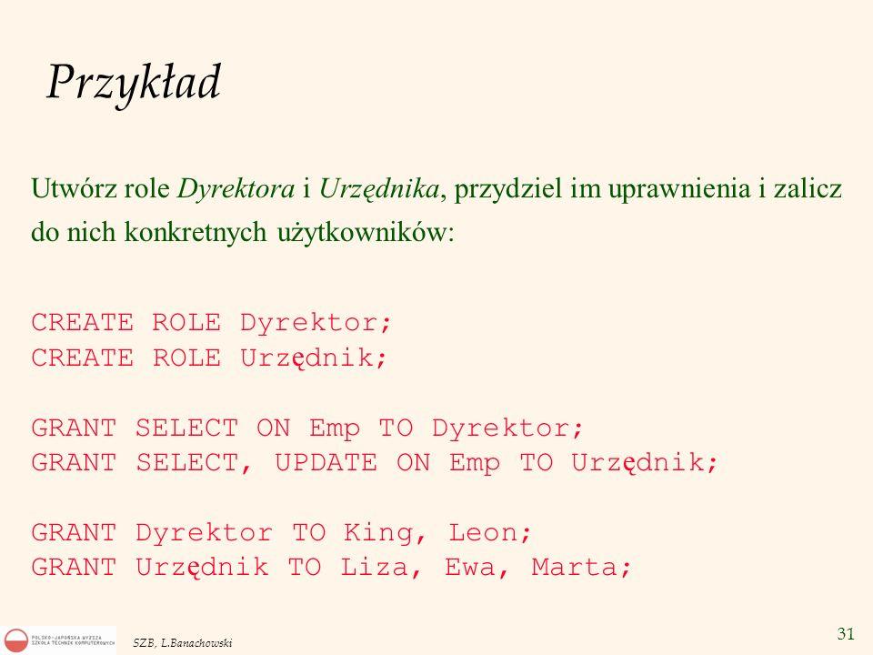 31 SZB, L.Banachowski Przykład Utwórz role Dyrektora i Urzędnika, przydziel im uprawnienia i zalicz do nich konkretnych użytkowników: CREATE ROLE Dyre