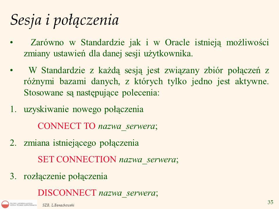35 SZB, L.Banachowski Sesja i połączenia Zarówno w Standardzie jak i w Oracle istnieją możliwości zmiany ustawień dla danej sesji użytkownika. W Stand