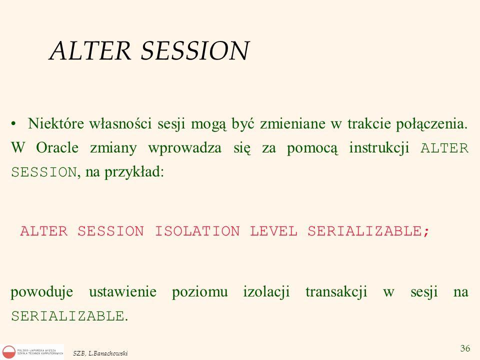 36 SZB, L.Banachowski ALTER SESSION Niektóre własności sesji mogą być zmieniane w trakcie połączenia. W Oracle zmiany wprowadza się za pomocą instrukc
