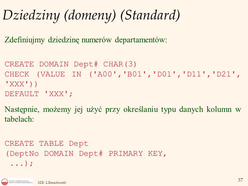 37 SZB, L.Banachowski Dziedziny (domeny) (Standard) Zdefiniujmy dziedzinę numerów departamentów: CREATE DOMAIN Dept# CHAR(3) CHECK (VALUE IN ('A00','B