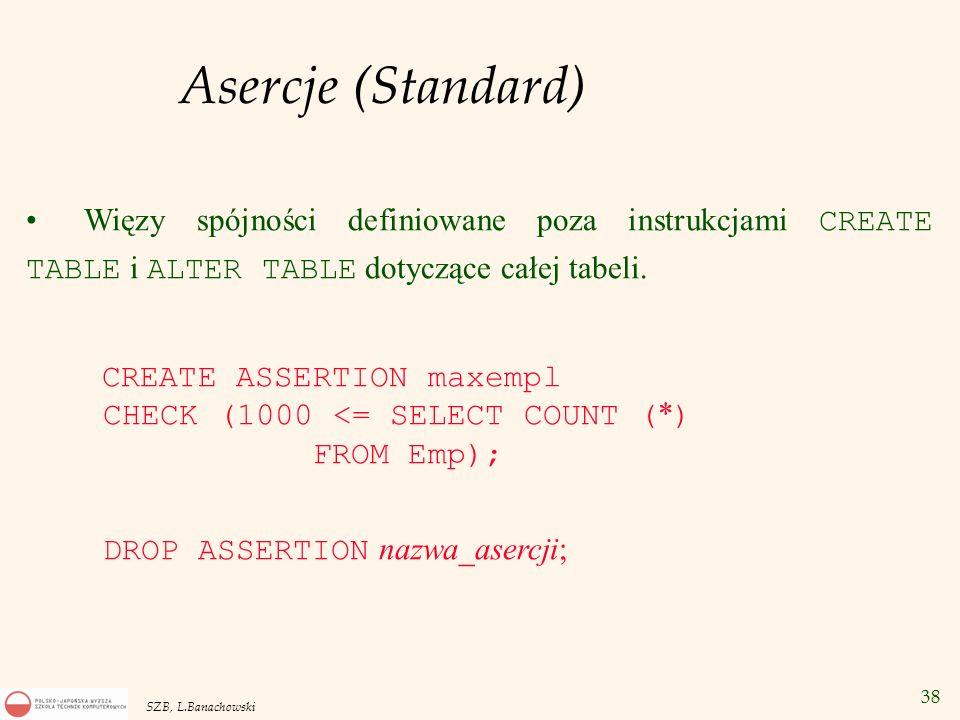 38 SZB, L.Banachowski Asercje (Standard) Więzy spójności definiowane poza instrukcjami CREATE TABLE i ALTER TABLE dotyczące całej tabeli. CREATE ASSER