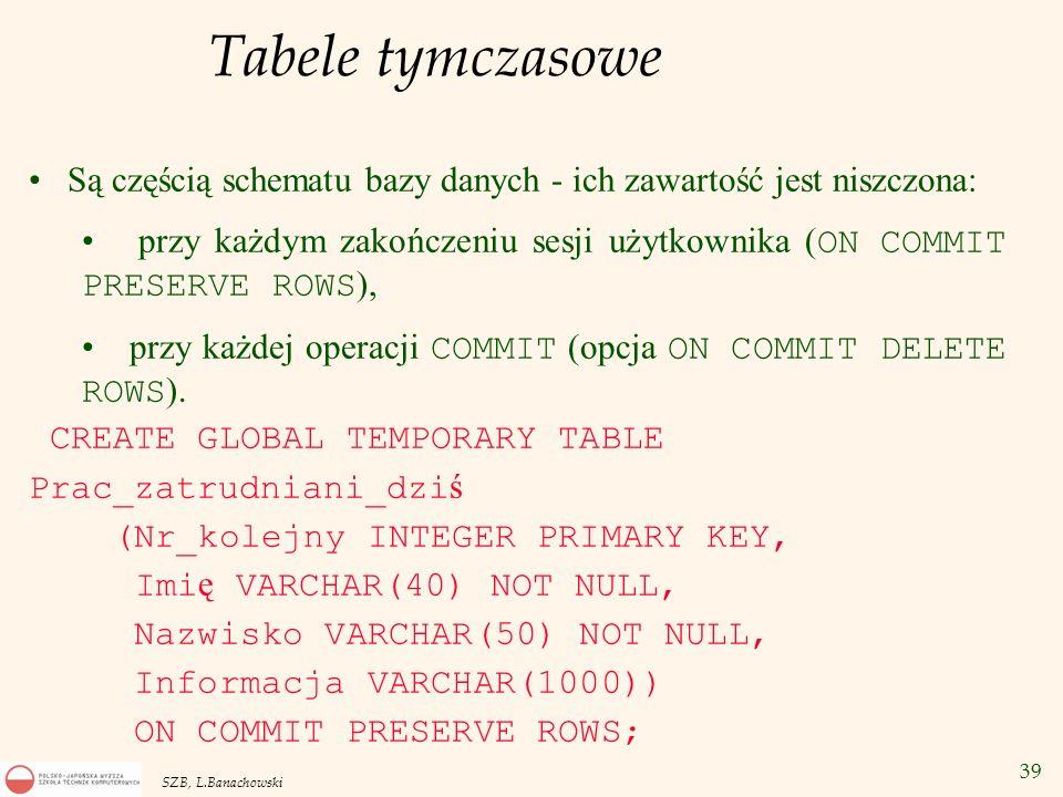 39 SZB, L.Banachowski Tabele tymczasowe Są częścią schematu bazy danych - ich zawartość jest niszczona: przy każdym zakończeniu sesji użytkownika ( ON