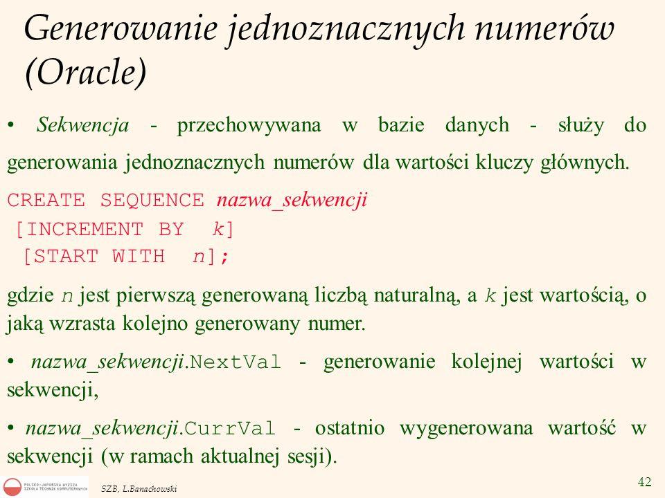42 SZB, L.Banachowski Generowanie jednoznacznych numerów (Oracle) Sekwencja - przechowywana w bazie danych - służy do generowania jednoznacznych numer