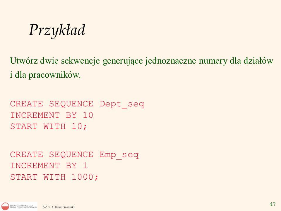 43 SZB, L.Banachowski Przykład Utwórz dwie sekwencje generujące jednoznaczne numery dla działów i dla pracowników. CREATE SEQUENCE Dept_seq INCREMENT