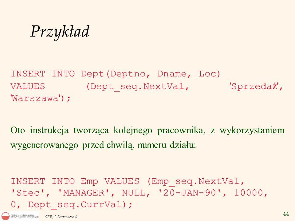 44 SZB, L.Banachowski Przykład INSERT INTO Dept(Deptno, Dname, Loc) VALUES (Dept_seq.NextVal, ' Sprzeda ż', ' Warszawa ' ); Oto instrukcja tworząca ko