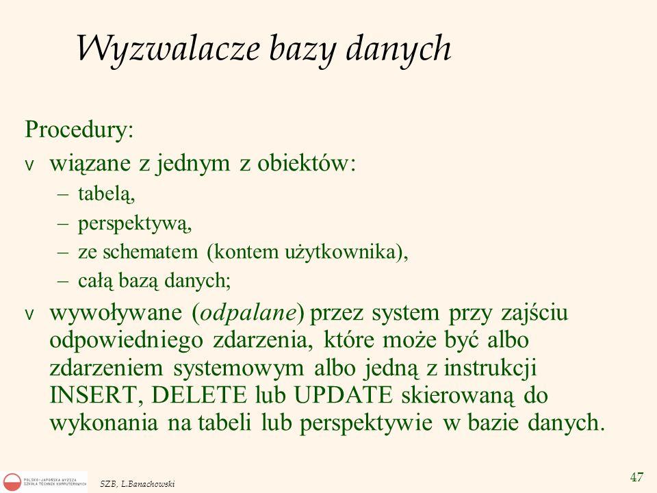 47 SZB, L.Banachowski Wyzwalacze bazy danych Procedury: v wiązane z jednym z obiektów: –tabelą, –perspektywą, –ze schematem (kontem użytkownika), –cał