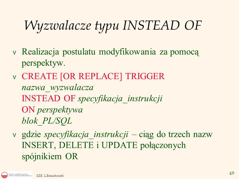 49 SZB, L.Banachowski Wyzwalacze typu INSTEAD OF v Realizacja postulatu modyfikowania za pomocą perspektyw. v CREATE [OR REPLACE] TRIGGER nazwa_wyzwal