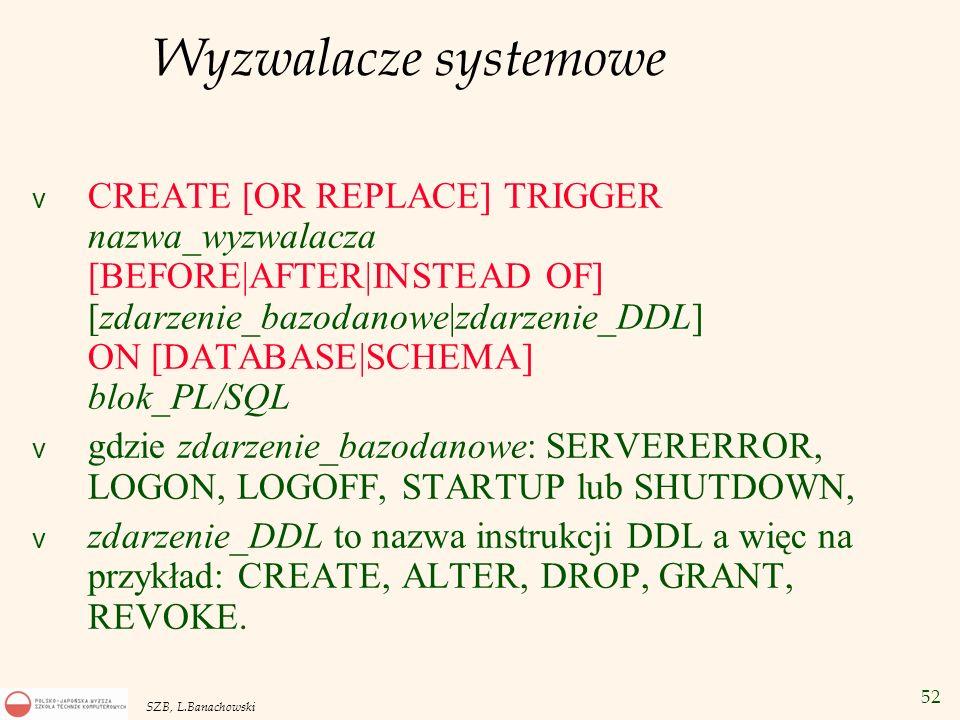 52 SZB, L.Banachowski Wyzwalacze systemowe v CREATE [OR REPLACE] TRIGGER nazwa_wyzwalacza [BEFORE|AFTER|INSTEAD OF] [zdarzenie_bazodanowe|zdarzenie_DD