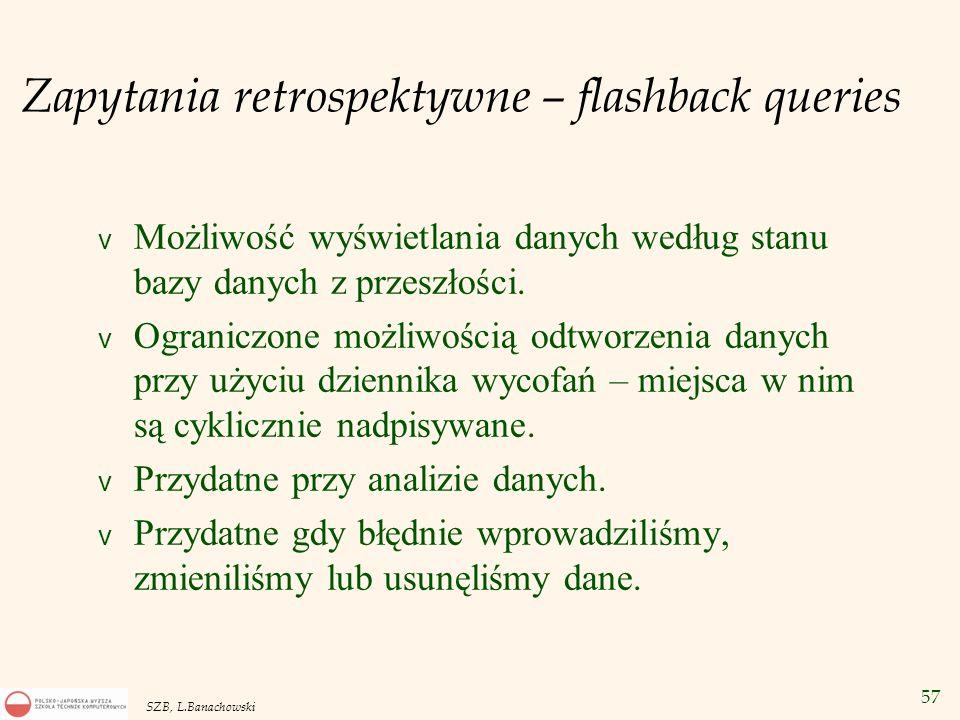 57 SZB, L.Banachowski Zapytania retrospektywne – flashback queries v Możliwość wyświetlania danych według stanu bazy danych z przeszłości. v Ograniczo