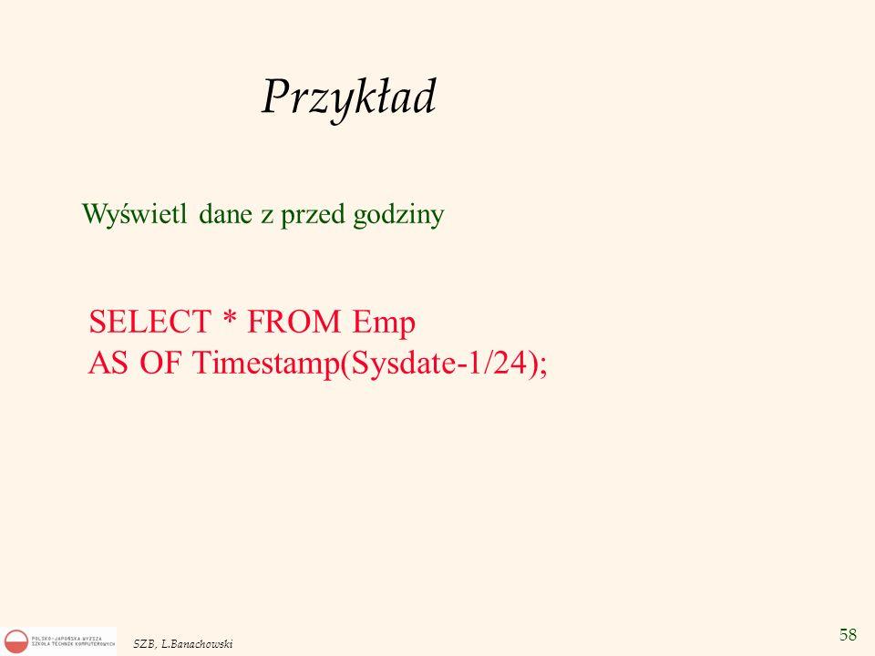58 SZB, L.Banachowski Przykład Wyświetl dane z przed godziny SELECT * FROM Emp AS OF Timestamp(Sysdate-1/24);
