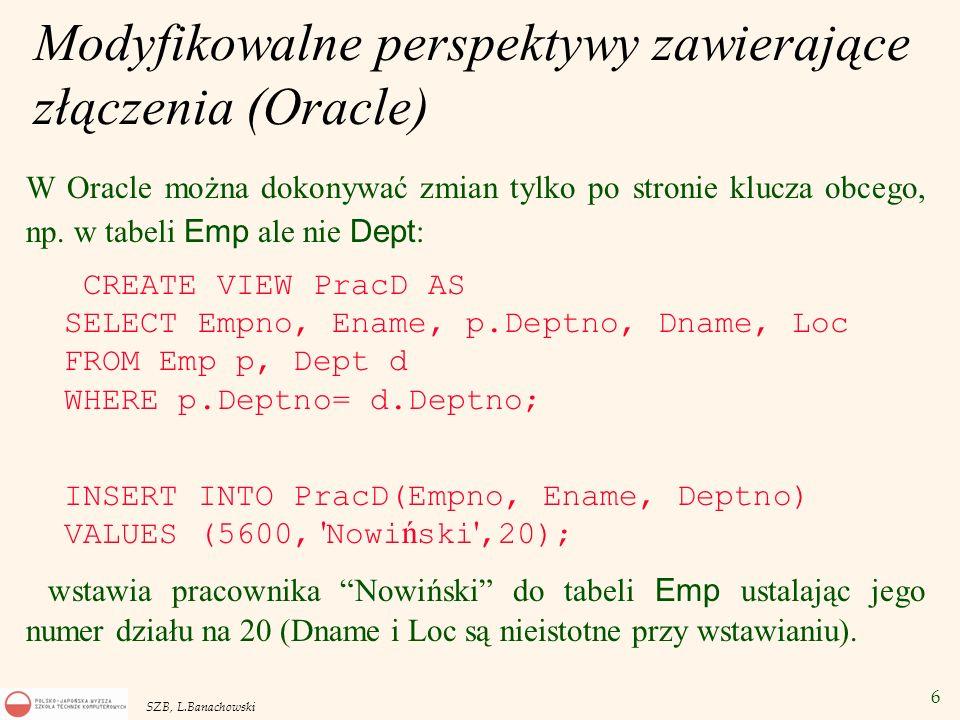 6 SZB, L.Banachowski Modyfikowalne perspektywy zawierające złączenia (Oracle) W Oracle można dokonywać zmian tylko po stronie klucza obcego, np. w tab