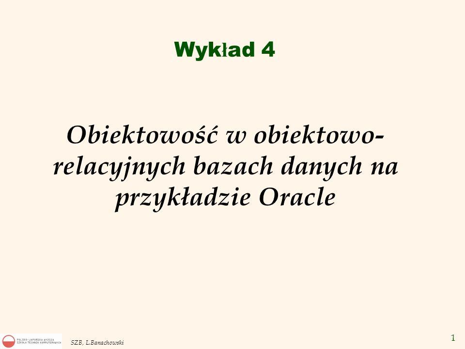 32 SZB, L.Banachowski Typ referencyjny CREATE TYPE Dept_Type AS OBJECT( Name VARCHAR2(10), Loc VARCHAR2(50)); CREATE TYPE Emp_Type AS OBJECT( Name VARCHAR2(20), Sal Number, Dept_ref REF Dept_Type ); CREATE TABLE Obj_Emp OF Emp_Type (Dept_ref SCOPE IS Obj_Dept); CREATE TABLE Rel_emp( Id NUMBER PRIMARY KEY, Name VARCHAR2(20), Sal Number, Dept_ref REF Dept_Type SCOPE IS Obj_Dept); CREATE TABLE Obj_Dept OF Dept_Type;