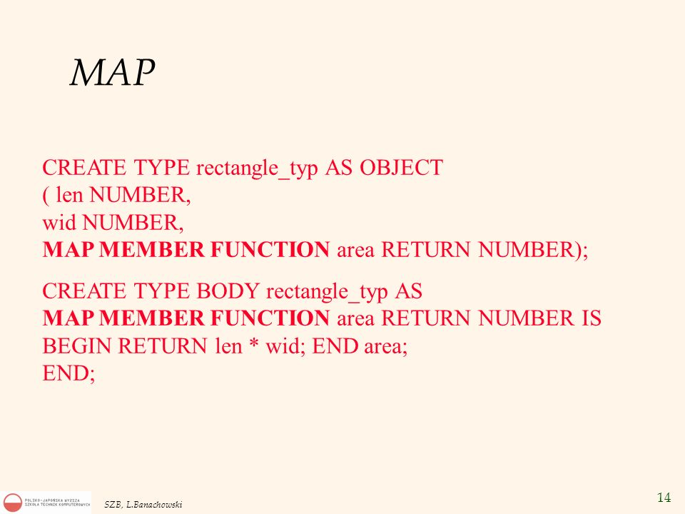 14 SZB, L.Banachowski MAP CREATE TYPE rectangle_typ AS OBJECT ( len NUMBER, wid NUMBER, MAP MEMBER FUNCTION area RETURN NUMBER); CREATE TYPE BODY rect