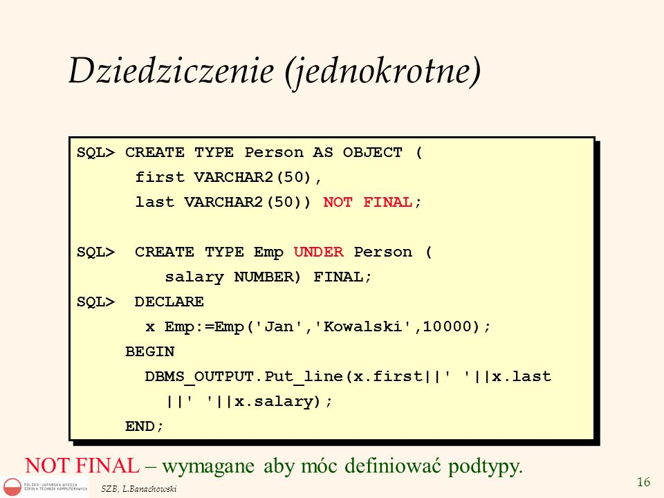 16 SZB, L.Banachowski SQL> CREATE TYPE Person AS OBJECT ( first VARCHAR2(50), last VARCHAR2(50)) NOT FINAL; SQL> CREATE TYPE Emp UNDER Person ( salary