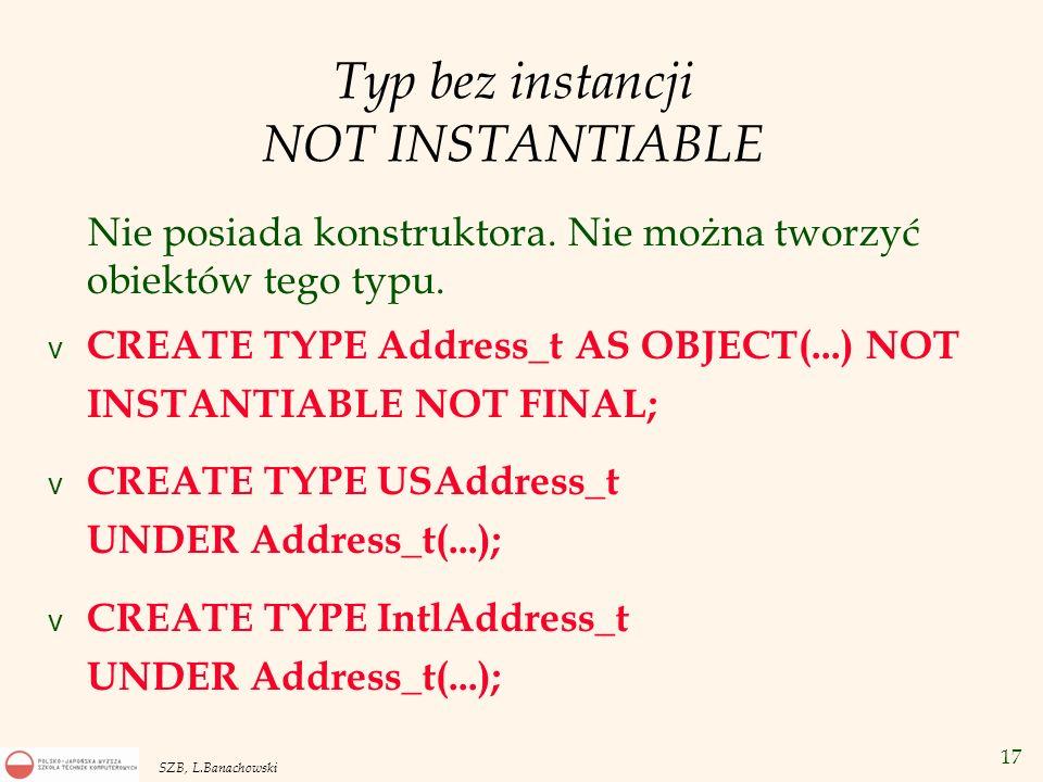 17 SZB, L.Banachowski Typ bez instancji NOT INSTANTIABLE Nie posiada konstruktora. Nie można tworzyć obiektów tego typu. v CREATE TYPE Address_t AS OB
