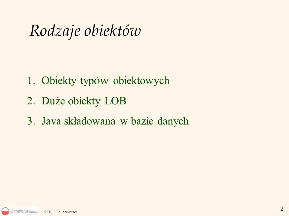 63 SZB, L.Banachowski Pierwsza metoda loadjava -user scott/tiger GenericDrop W SQL*Plus: CREATE OR REPLACE PROCEDURE DropIt( obj_type VARCHAR2, obj_name VARCHAR2) AS LANGUAGE JAVA NAME GenericDrop.dropIt(java.lang.String, java.lang.String) ; CALL DropIt( TABLE , Emp );