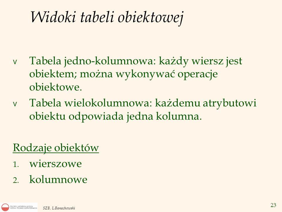 23 SZB, L.Banachowski Widoki tabeli obiektowej v Tabela jedno-kolumnowa: każdy wiersz jest obiektem; można wykonywać operacje obiektowe. v Tabela wiel