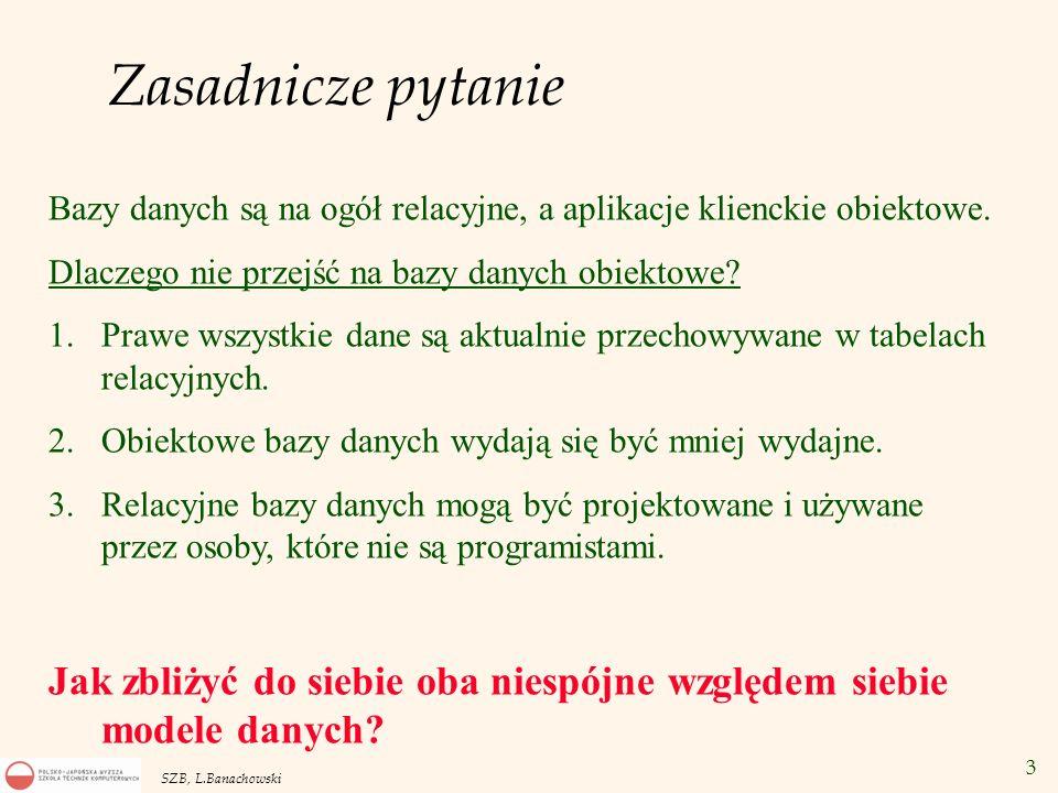 34 SZB, L.Banachowski Użycie referencji DECLARE x REF Dept_Type; BEGIN SELECT REF(o) INTO x FROM obj_dept o WHERE o.name= KADRY ; INSERT INTO obj_emp VALUES( KOWALSKI ,2000,x); END; Operatory: REF(o) – referencja do obiektu o DEREF(x) – obiekt o referencji x.